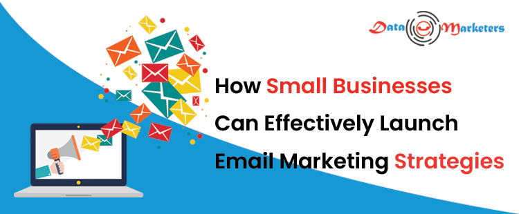 How Small Businesses Can Effectively Launch Email Marketing Strategies | Data Marketers Group